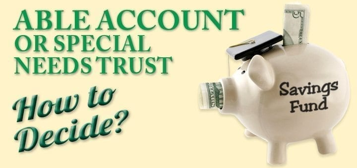 Able Account or Special Needs Trust: How to Decide?